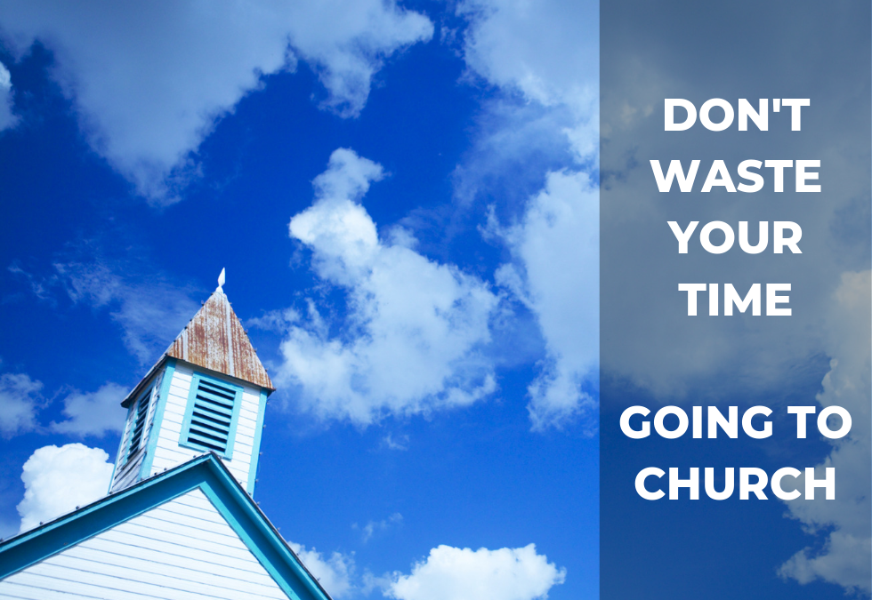 Don't Waste Your Time Going to Church (part 1)