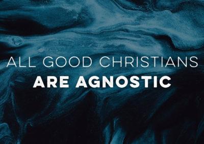 April 11, 2021 – All Good Christians are Agnostic, Part 1